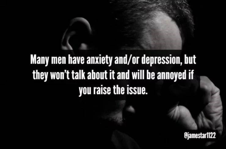 Text - Many men have anxiety and/or depression, but they won't talk about it and will be annoyed if you raise the issue. jamestarl122