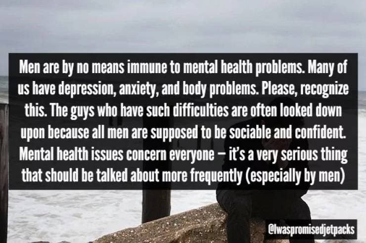 Text - Men are by no means immune to mental health problems. Many of us have depression, anxiety, and body problems. Please, recognize this. The guys who have such difficulties are often looked down upon because all men are supposed to be sociable and confident. Mental health issues concern everyone- it's a very serious thing that should be talked about more frequently (especially by men) @lwaspromisedjetpacks