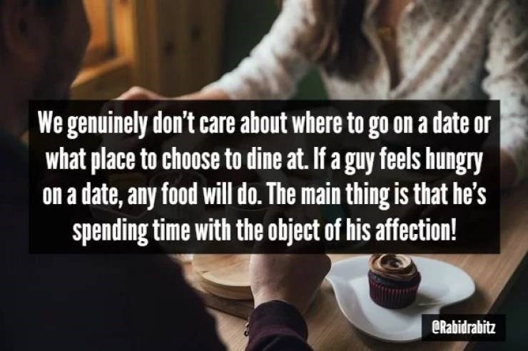 Text - We genuinely don't care about where to go on a date or what place to choose to dine at. If a guy feels hungry on a date, any food will do. The main thing is that he's spending time with the object of his affection! @Rabidrabitz