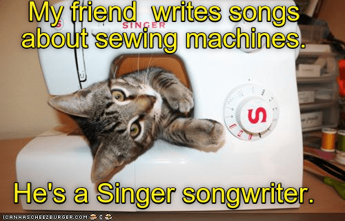 Photo caption - My friend writes songs about sewing machines SINGER He's a Singer songwriter. ICANHASCHEE2EURGER cOM