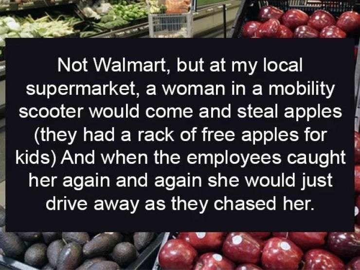 Natural foods - Not Walmart, but at my local supermarket, a woman in a mo bility scooter would come and steal apples (they had a rack of free apples for kids) And when the employees caught her again and again she would just drive away as they chased her.