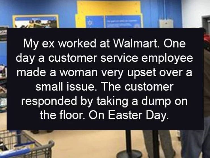 Text - My ex worked at Walmart. One day a customer service employee made a woman very upset over a small issue. The customer responded by ta king a dump on the floor. On Easter Day.