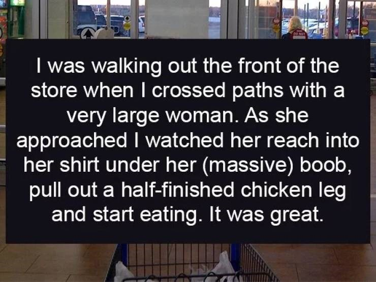Text - I was walking out the front of the store when I crossed paths with a very large woman. As she approached I watched her reach into her shirt under her (massive) boob, pull out a half-finished chicken leg and start eating. It was great.