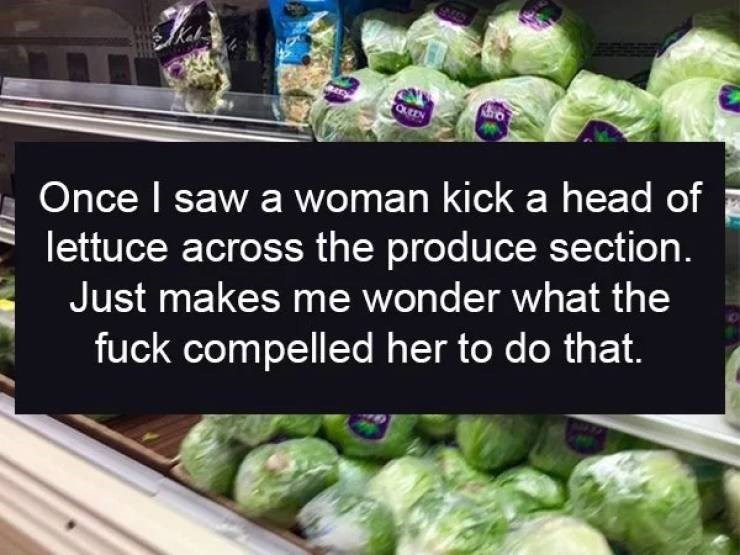 Natural foods - Once I saw a woman kick a head of lettuce across the produce section. Just makes me wonder what the fuck compelled her to do that.