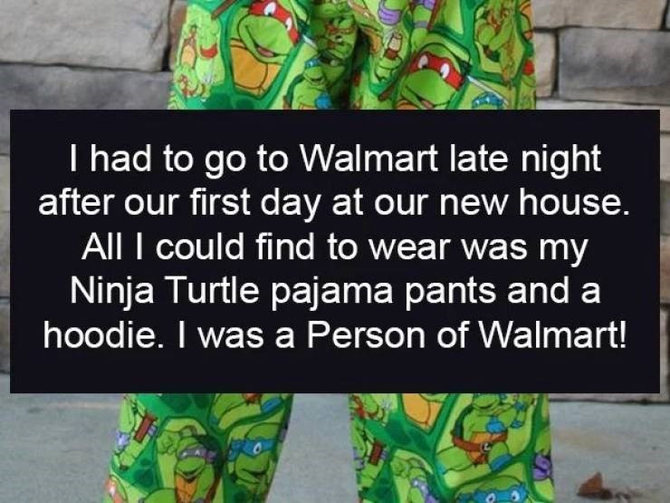 Text - I had to go to Walmart late night after our first day at our new house. All I could find to wear was my Ninja Turtle pajama pants and a hoodie. I was a Person of Walmart!