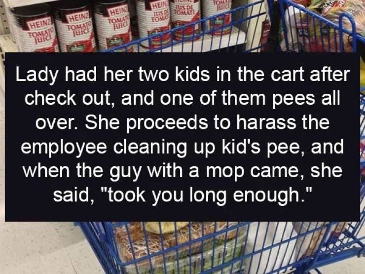 """Product - HEIN JUS DE S PFOMAT HEIN TOMA HEINZ TOMA FO HEINZ TOMAR juid TOMA Lady had her two kids in the cart after check out, and one of them pe es all over. She proceeds to harass the employee cleaning up kid's pee, and when the guy with a mop came, she said, """"took you long enough."""""""