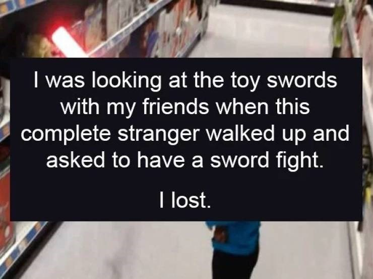 Text - I was looking at the toy swords with my friends when this complete stranger walked up and asked to have a sword fight. I lost.