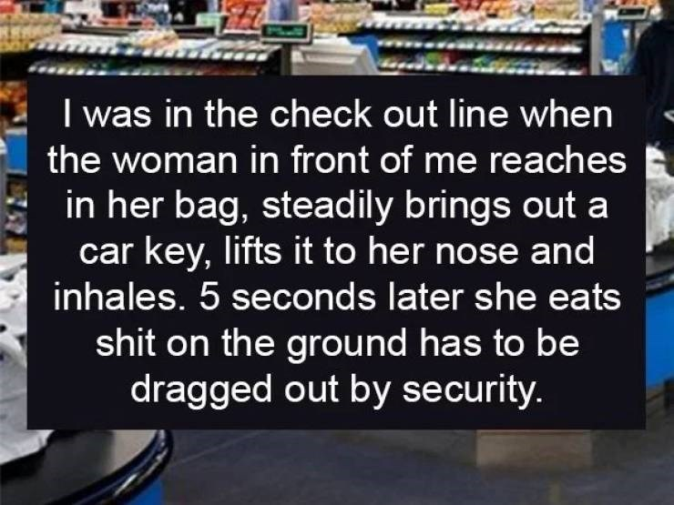 Product - I was in the check out line when the woman in front of me reaches in her bag, steadily brings out a car key, lifts it to her nose and inhales. 5 seconds later she eats shit on the grou nd has to be dragged out by security.