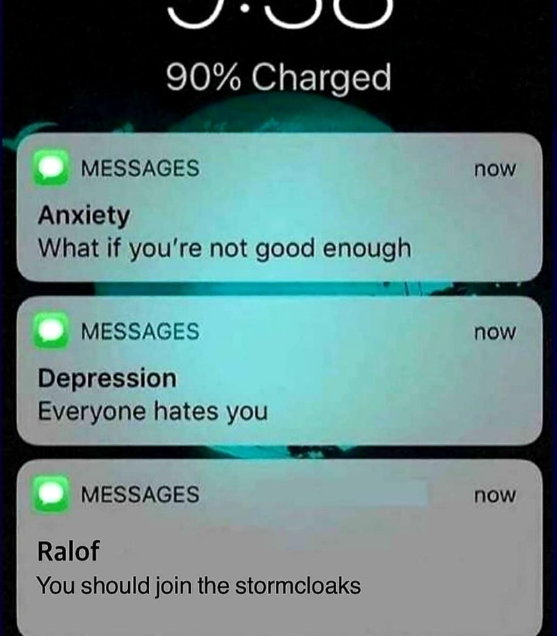 dank meme - Text - 90% Charged MESSAGES now Anxiety What if you're not good enough MESSAGES now Depression Everyone hates you MESSAGES now Ralof You should join the stormcloaks
