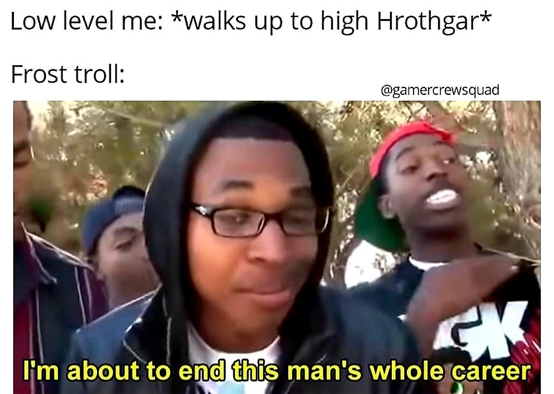 dank meme - People - Low level me: *walks up to high Hrothgar* Frost troll: @gamercrewsquad I'm about to end this man's whole career