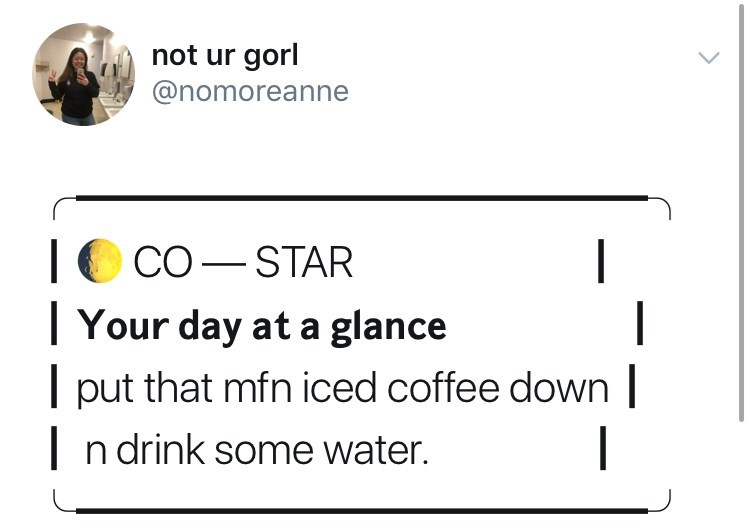 Text - not ur gorl @nomoreanne CO STAR Your day at a glance put that mfn iced coffee down | n drink some water.