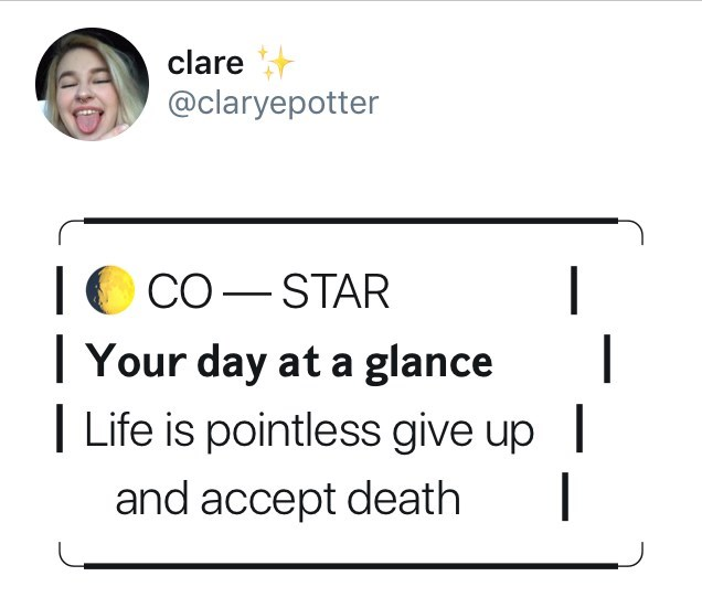 Text - clare @claryepotter | Your day at a glance Life is pointless give up CO-STAR and accept death