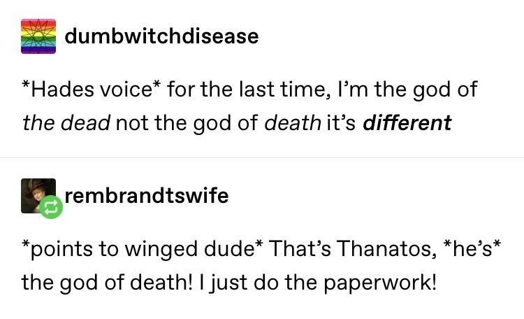 Text - dumbwitchdisease *Hades voice* for the last time, l'm the god of the dead not the god of death it's different rembrandtswife *points to winged dude* That's Thanatos, *he's* the god of death! I just do the paperwork!