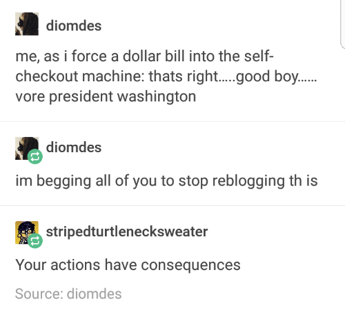 Text - diomdes me, as i force a dollar bill into the self- checkout machine: thats right....good boy.... vore president washington diomdes im begging all of you to stop reblogging th is stripedturtlenecksweater Your actions have consequences Source: diomdes