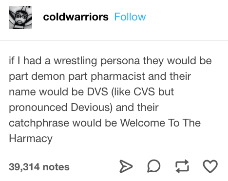 Text - coldwarriors Follow if I had a wrestling persona they would be part demon part pharmacist and their name would be DVS (like CVS but pronounced Devious) and their catchphrase would be Welcome To The Harmacy 39,314 notes