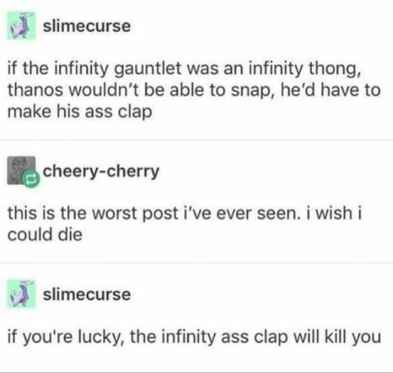 Text - slimecurse if the infinity gauntlet was an infinity thong, thanos wouldn't be able to snap, he'd have to make his ass clap cheery-cherry this is the worst post i've ever seen. i wish i could die slimecurse if you're lucky, the infinity ass clap will kill you