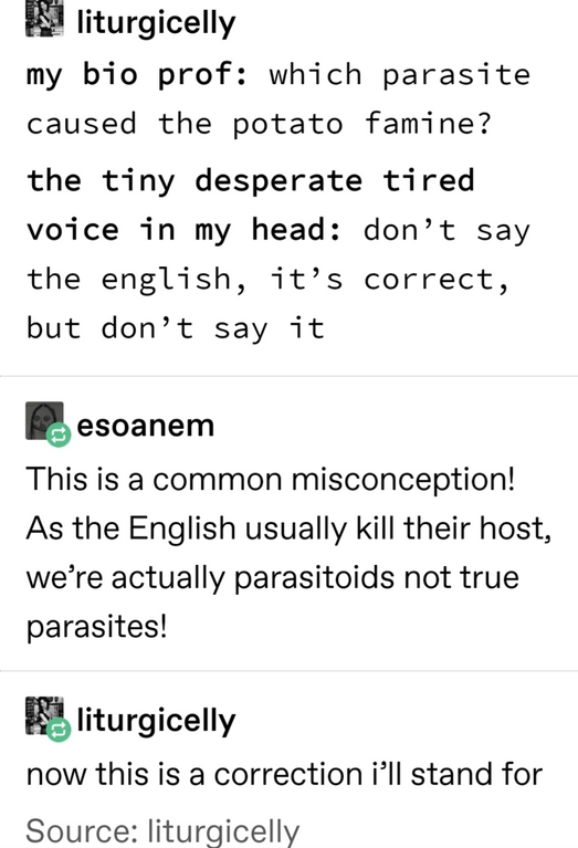 Text - liturgicelly my bio prof: which parasite caused the potato famine? the tiny desperate tired voice in my head: don't say the english, it's correct but don't say it esoanem This is a common misconception! As the English usually kill their host, we're actually parasitoids not true parasites! liturgicelly now this is a correction i'll stand for Source: liturgicelly