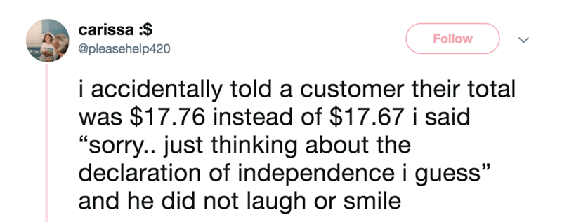 """Text - carissa :$ Follow @pleasehelp420 i accidentally told a customer their total was $17.76 instead of $17.67 i said """"sorry.. just thinking about the declaration of independence i guess"""" and he did not laugh or smile"""