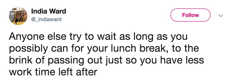 Text - India Ward Follow @_indiaward Anyone else try to wait as long as you possibly can for your lunch break, to the brink of passing out just so you have less work time left after