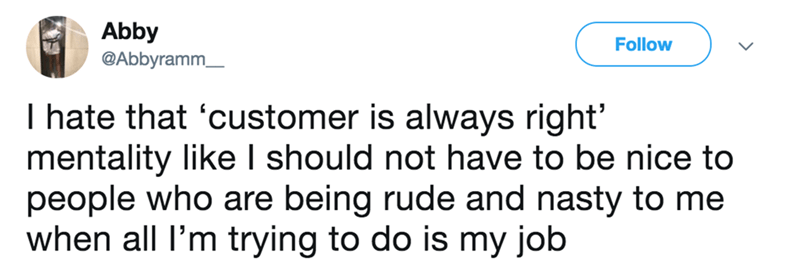 Text - Abby @Abbyramm Follow T hate that 'customer is always right' mentality like I should not have to be nice to people who are being rude and nasty to me when all l'm trying to do is my job