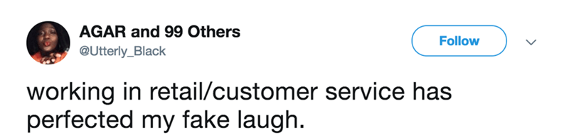 Text - AGAR and 99 Others Follow @Utterly_Black working in retail/customer service has perfected my fake laugh