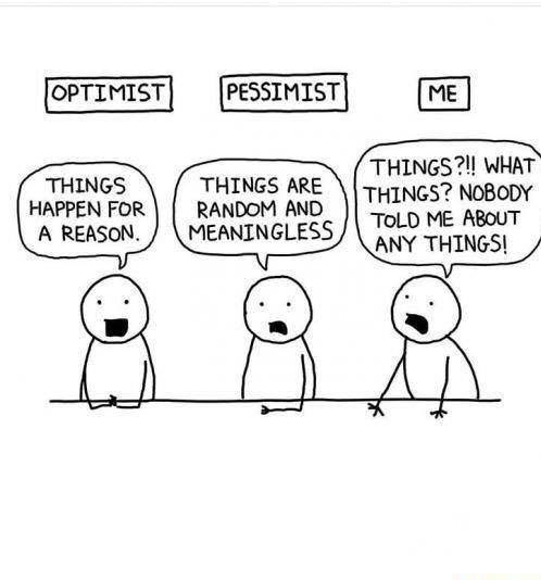Cartoon - PESSIMIST OPTIMIST ME THINGS?!! WHAT THINGS? NOBODY TOLD ME ABOUT ANY THINGSI THINGS HAPPEN FOR A REASON. THINGS ARE RANDOM AND MEANINGLESS