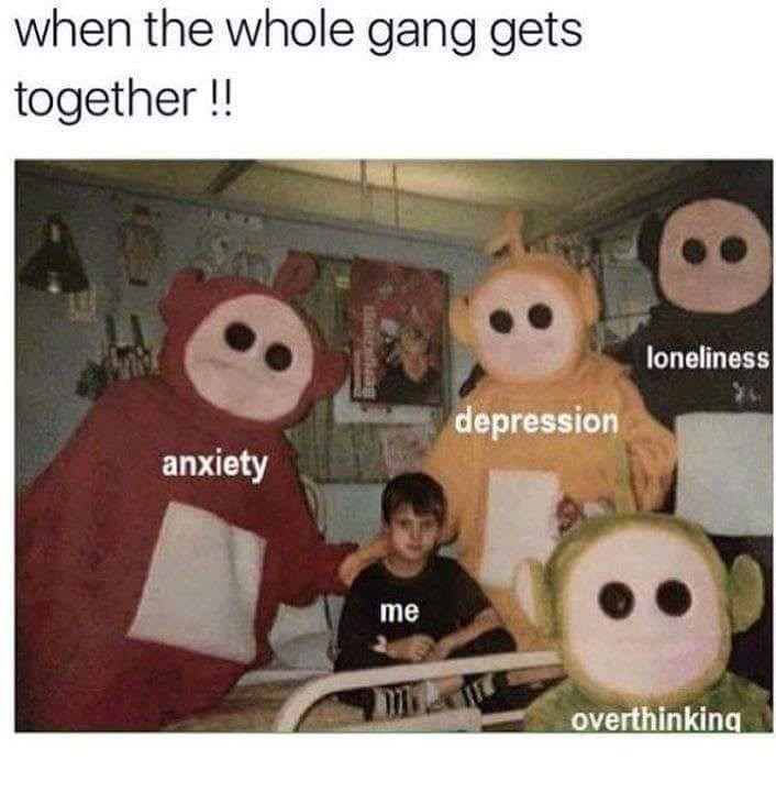 Organism - when the whole gang gets together !! loneliness depression anxiety me overthinking