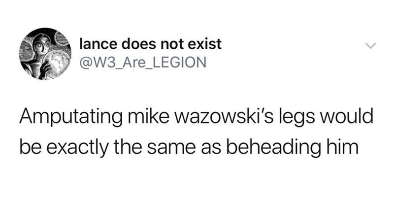 Text - lance does not exist @W3_Are_LEGION Amputating mike wazowski's legs would be exactly the same as beheading him