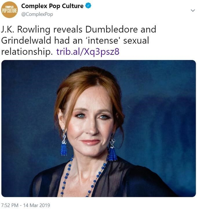 Face - Complex Pop Culture @ComplexPop COMPLEX POP CULTURE J.K. Rowling reveals Dumbledore and Grindelwald had an 'intense' sexual relationship. trib.al/Xq3psz8 7:52 PM - 14 Mar 2019