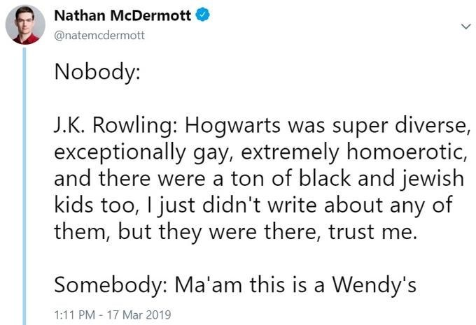 Text - Nathan McDermott @natemcdermott Nobody: J.K. Rowling: Hogwarts was super diverse, exceptionally gay, extremely homoerotic, and there were a ton of black and jewish kids too, I just didn't write about any of them, but they were there, trust me. Somebody: Ma'am this is a Wendy's 1:11 PM - 17 Mar 2019