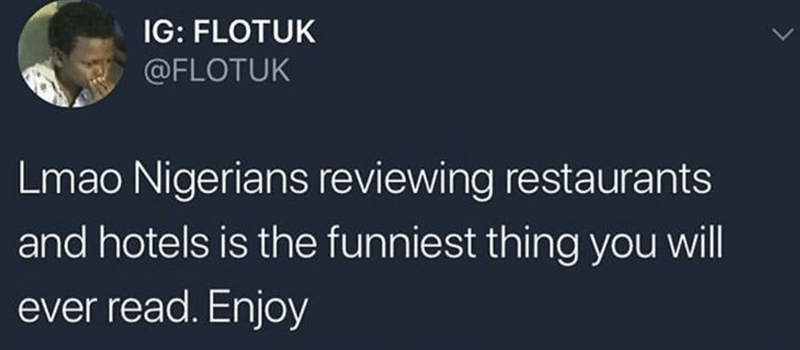 Text - IG: FLOTUK @FLOTUK Lmao Nigerians reviewing restaurants and hotels is the funniest thing you will ever read. Enjoy