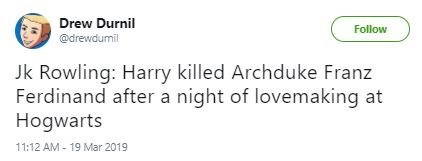 Text - Drew Durnil Follow @drewdumil Jk Rowling: Harry killed Archduke Franz Ferdinand after a night of lovemaking at Hogwarts 11:12 AM - 19 Mar 2019