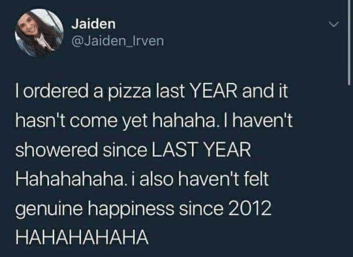 Text - Jaiden @Jaiden_Irven Iordered a pizza last YEAR and it hasn't come yet hahaha. I haven't showered since LAST YEAR Hahahahaha. i also haven't felt genuine happiness since 2012 НАНАНАНАНА