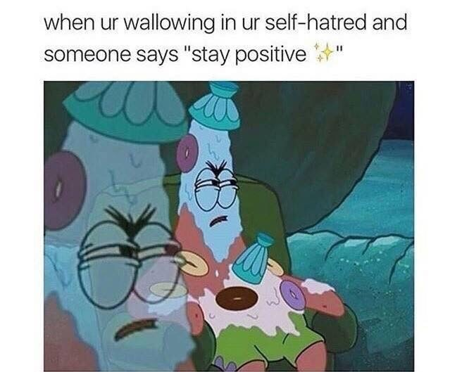 """Cartoon - when ur wallowing in ur self-hatred and someone says """"stay positive"""