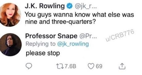 Text - J.K. Rowling @jk_r... You guys wanna know what else was nine and three-quarters? Professor Snape @Pr... Replying to @jk_rowling u/CRB776 please stop t7.6B 69