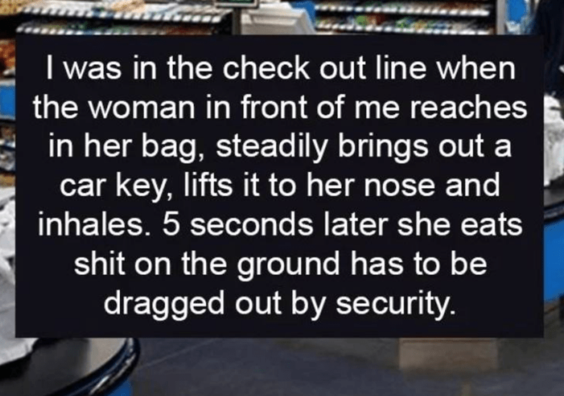 walmart story - Text - I was in the check out line when the woman in front of me reaches in her bag, steadily brings out car key, lifts it to her nose and inhales. 5 seconds later she eats shit on the ground has to be dragged out by security.
