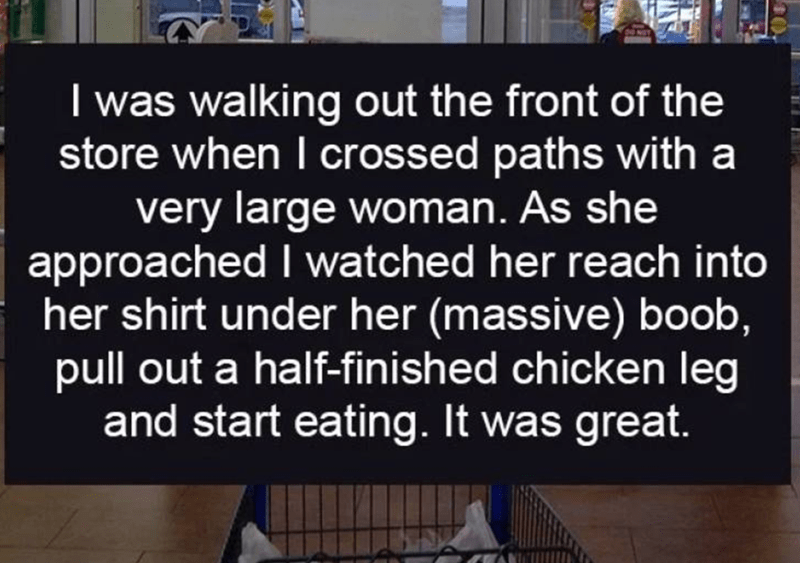 walmart story - Text - I was walking out the front of the store when I crossed paths with a very large woman. As she approached I watched her reach into her shirt under her (massive) boob, pull out a half-finished chicken leg and start eating. It was great.