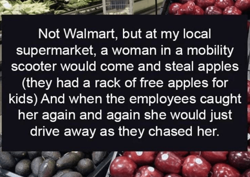 walmart story - Natural foods - Not Walmart, but at my local supermarket, a woman in a mobility scooter would come and steal apples (they had a rack of free apples for kids) And when the employees caught her again and again she would just drive away as they chased her.