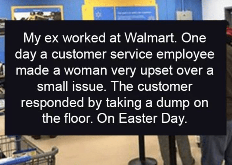 walmart story - Text - My ex worked at Walmart. One day a customer service employee made a woman very upset over a small issue. The customer responded by taking a dump on the floor. On Easter Day.