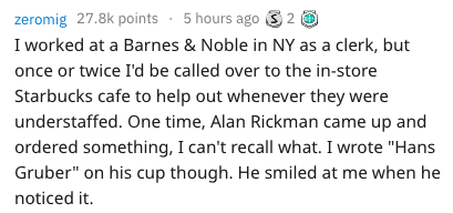 """Text - zeromig 27.8k points 5 hours ago I worked at a Barnes & Noble in NY as a clerk, but once or twice I'd be called over to the in-store Starbucks cafe to help out whenever they were understaffed. One time, Alan Rickman came up and ordered something, I can't recall what. I wrote """"Hans Gruber"""" on his cup though. He smiled at me when he noticed it"""