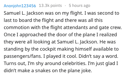 Text - 5 hours ago Anonjohn123456 13.3k points Samuel L. Jackson was on my flight. I was second to last to board the flight and there was all this commotion with the flight attendants and gate crew. Once I approached the door of the plane I realized they were all looking at Samuel L. Jackson. He was standing by the cockpit making himself available to passengers/fans. I played it cool. Didn't say a word. Turns out, I'm shy around celebrities. I'm just glad I didn't make a snakes on the plane joke
