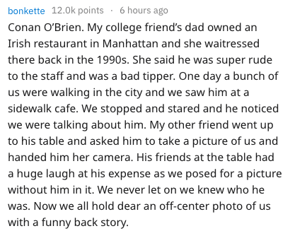 Text - bonkette 12.0k points 6 hours ago Conan O'Brien. My college friend's dad owned an Irish restaurant in Manhattan and she waitressed there back in the 1990s. She said he was super rude to the staff and was a bad tipper. One day a bunch of us were walking in the city and we saw him at a sidewalk cafe. We stopped and stared and he noticed we were talking about him. My other friend went up to his table and asked him to take a picture of us and handed him her camera. His friends at the table ha