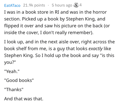 """Text - EatATaco 21.9k points 5 hours ago 4 I was in a book store in RI and was in the horror section. Picked up a book by Stephen King, and flipped it over and saw his picture on the back (or inside the cover, I don't really remember) I look up, and in the next aisle over, right across the book shelf from me, is a guy that looks exactly like Stephen King. So I hold up the book and say """"is this you?"""" """"Yeah."""" """"Good books"""" """"Thanks"""" And that was that"""