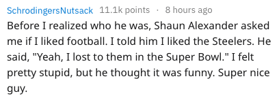 """Text - SchrodingersNutsack 11.1k points 8 hours ago Before I realized who he was, Shaun Alexander asked me if I liked football. I told him I liked the Steelers. He said, """"Yeah, I lost to them in the Super Bowl."""" I felt pretty stupid, but he thought it was funny. Super nice guy."""