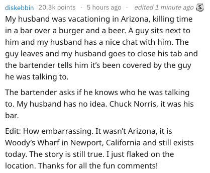 Text - diskebbin 20.3k points 5 hours ago My husband was vacationing in Arizona, killing time in a bar over a burger and a beer. A guy sits next to him and my husband has a nice chat with him. The guy leaves and my husband goes to close his tab and the bartender tells him it's been covered by the guy edited 1 minute ago he was talking to. The bartender asks if he knows who he was talking to. My husband has no idea. Chuck Norris, it was his bar. Edit: How embarrassing. It wasn't Arizona, it is Wo