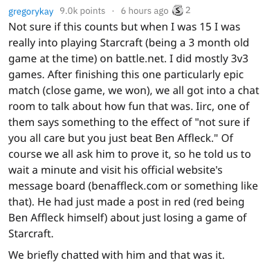 """Text - gregorykay 9.0k points 6 hours ago 2 Not sure if this counts but when I was 15 I was really into playing Starcraft (being a 3 month old game at the time) on battle.net. I did mostly 3v3 games. After finishing this one particularly epic match (close game, we won), we all got into a chat room to talk about how fun that was. Iirc, one of them says something to the effect of """"not sure if you all care but you just beat Ben Affleck."""" Of course we all ask him to prove it, so he told us to wait a"""