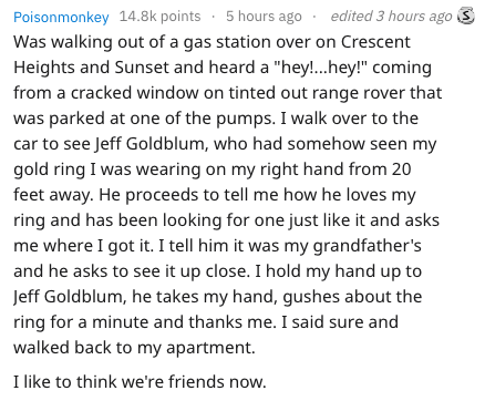 """Text - Poisonmonkey 14.8k points 5 hours ago Was walking out of a gas station over on Crescent Heights and Sunset and heard a """"hey!...hey!"""" coming from a cracked window on tinted out range rover that was parked at one of the pumps. I walk over to the car to see Jeff Goldblum, who had somehow seen my gold ring I was wearing on my right hand from 20 feet away. He proceeds to tell me how he loves my ring and has been looking for one just like it and asks me where I got it. I tell him it was my gran"""