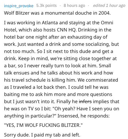 Text - inspire_provoke 5.3k points 8 hours ago edited 1 hour ago Wolf Blitzer was a monumental douche in 2004. I was working in Atlanta and staying at the Omni Hotel, which also hosts CNN HQ. Drinking in the hotel bar one night after an exhausting day of work. Just wanted a drink and some socializing, but not too much. So I sit next to this dude and get drink. Keep in mind, we're sitting close together at a bar, so I never really turn to look at him. Small talk ensues and he talks about his work
