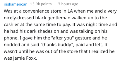 """Text - irishamerican 13.9k points 7 hours ago Was at a convenience store in LA when me and a very nicely-dressed black gentleman walked up to the cashier at the same time to pay. It was night time and he had his dark shades on and was talking on his phone. I gave him the """"after you"""" gesture and he nodded and said """"thanks buddy"""", paid and left. It wasn't until he was out of the store that I realized he was Jamie Foxx."""