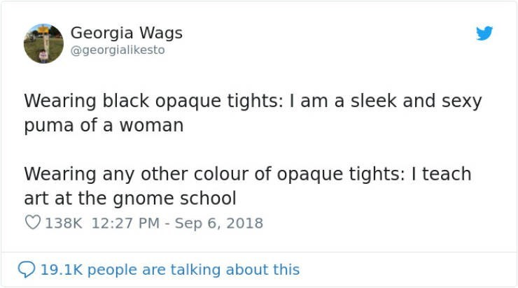 Text - Georgia Wags @georgialikesto Wearing black opaque tights: I am a sleek and sexy puma of a woman Wearing any other colour of opaque tights: I teach art at the gnome school 138K 12:27 PM Sep 6, 2018 19.1K people are talking about this